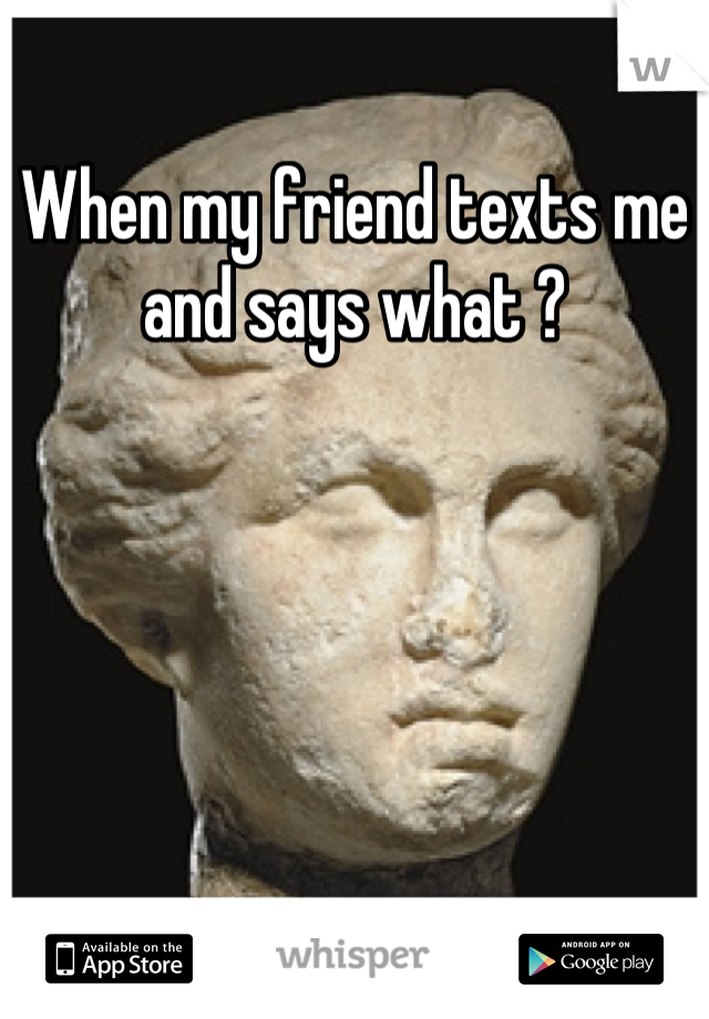 When my friend texts me and says what ?
