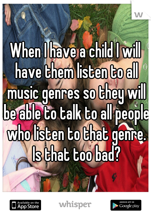 When I have a child I will have them listen to all music genres so they will be able to talk to all people who listen to that genre. Is that too bad?