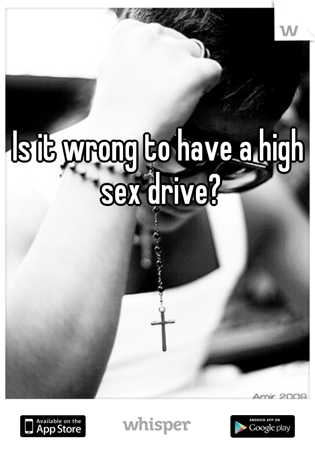 Is it wrong to have a high sex drive?