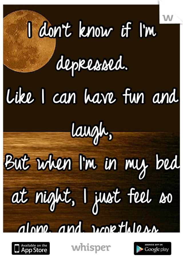 I don't know if I'm depressed. Like I can have fun and laugh, But when I'm in my bed at night, I just feel so alone and worthless..