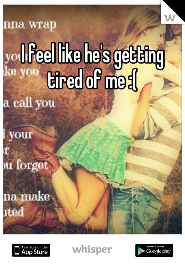 I feel like he's getting tired of me :(