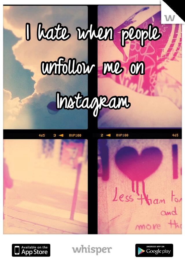 I hate when people unfollow me on Instagram