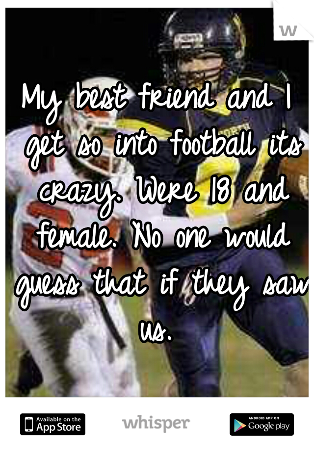 My best friend and I get so into football its crazy. Were 18 and female. No one would guess that if they saw us.