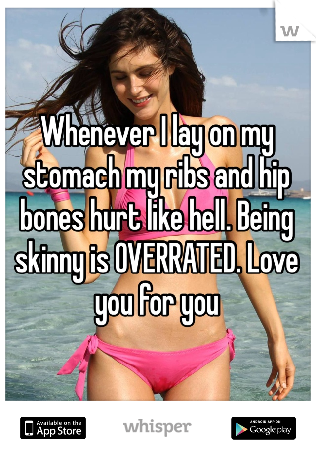 Whenever I lay on my stomach my ribs and hip bones hurt like hell. Being skinny is OVERRATED. Love you for you