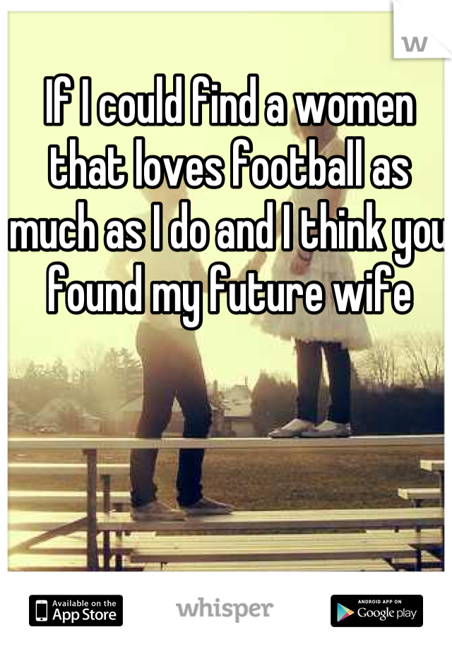 If I could find a women that loves football as much as I do and I think you found my future wife