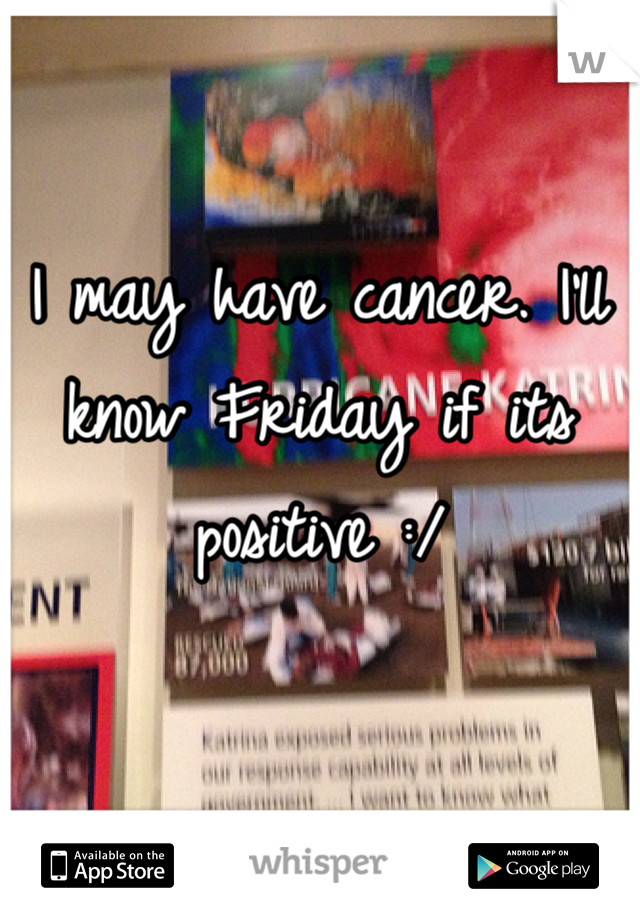 I may have cancer. I'll know Friday if its positive :/