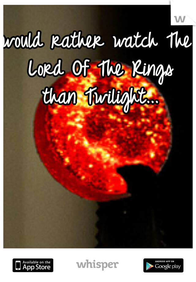would rather watch The Lord Of The Rings than Twilight...