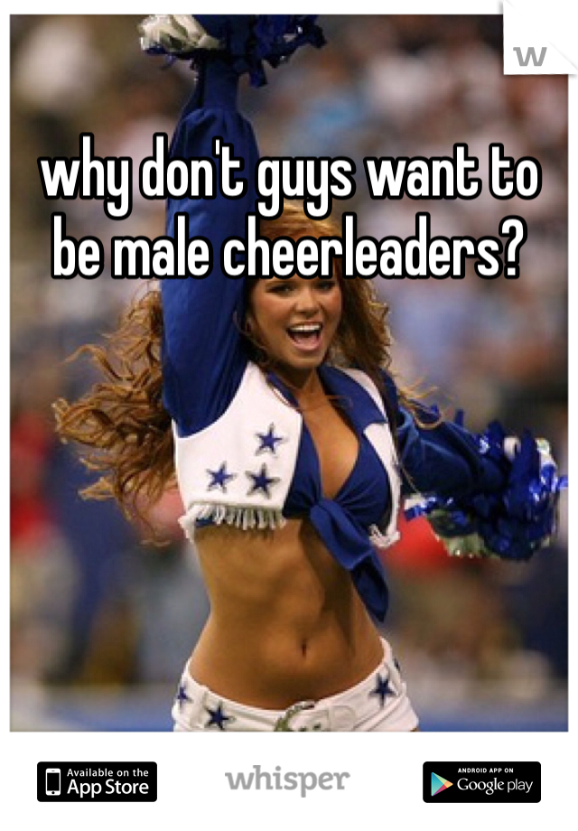 why don't guys want to be male cheerleaders?