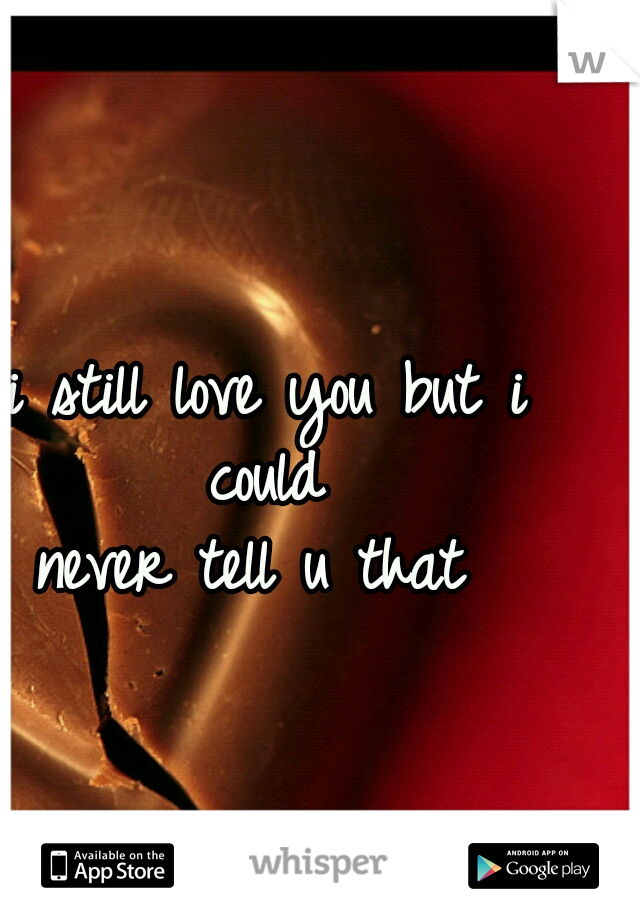 i still love you but i could  never tell u that