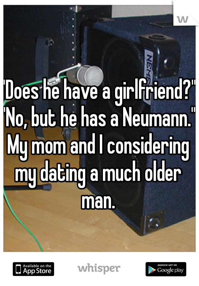 """""""Does he have a girlfriend?"""" """"No, but he has a Neumann."""" My mom and I considering my dating a much older man."""