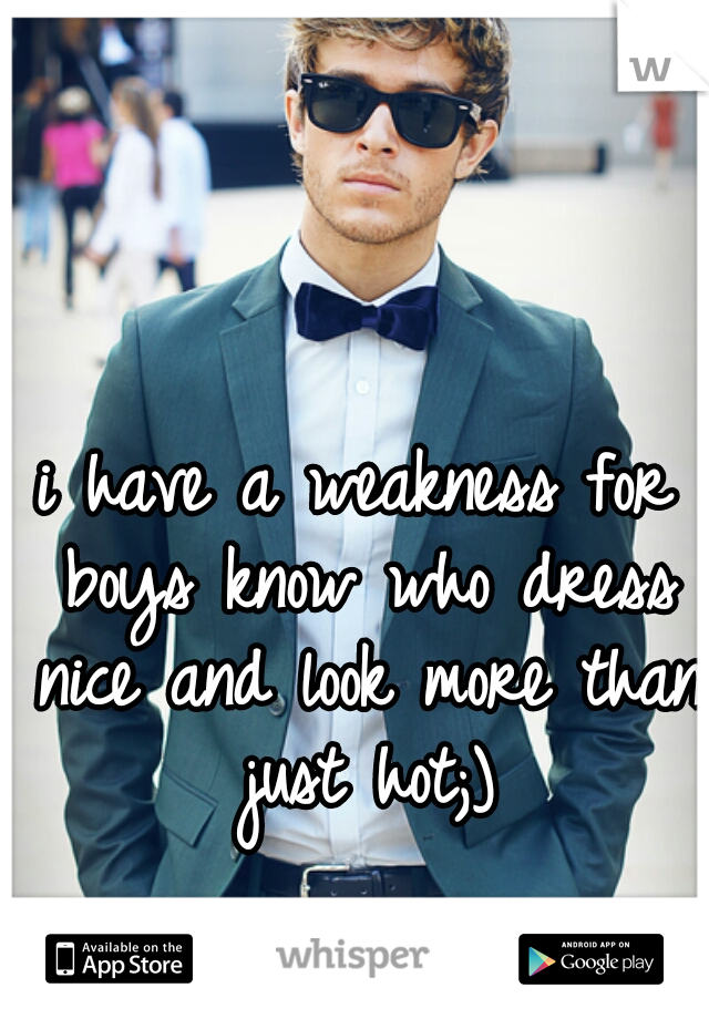 i have a weakness for boys know who dress nice and look more than just hot;)