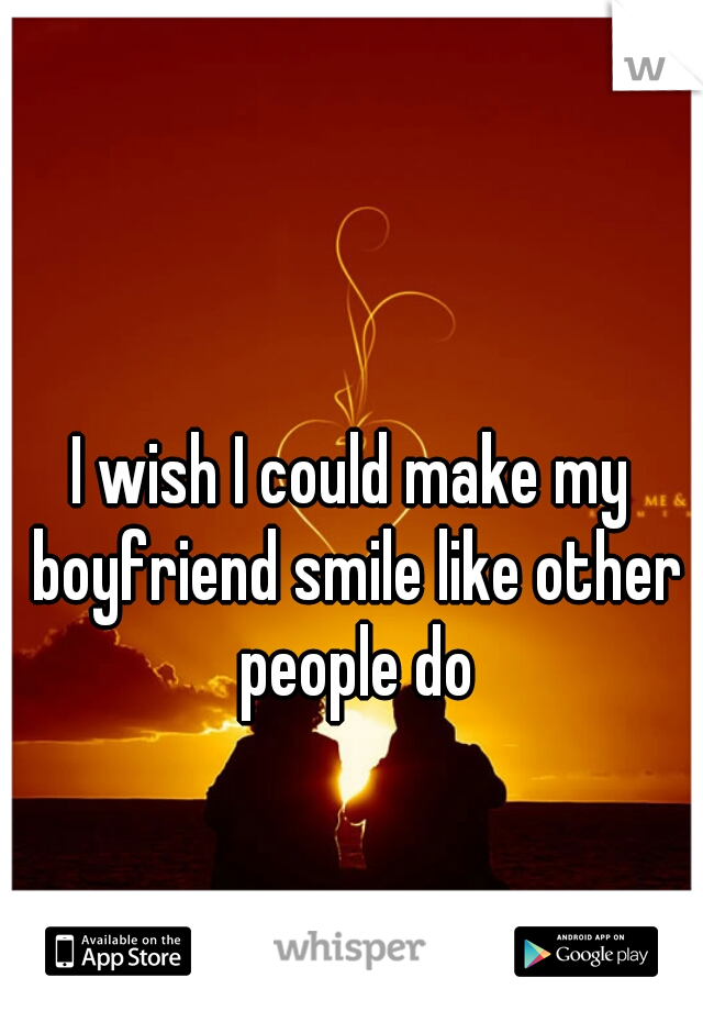 I wish I could make my boyfriend smile like other people do
