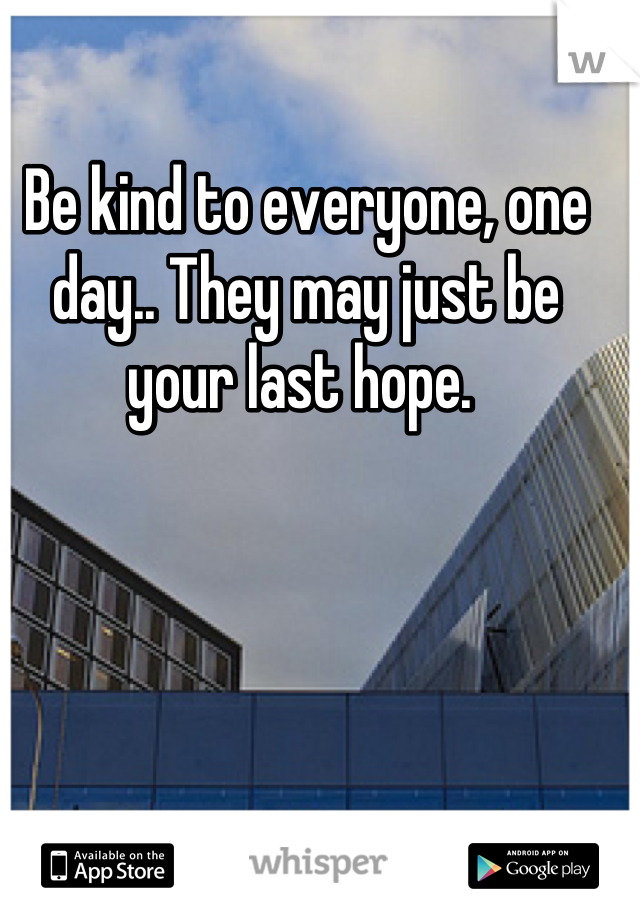 Be kind to everyone, one day.. They may just be your last hope.