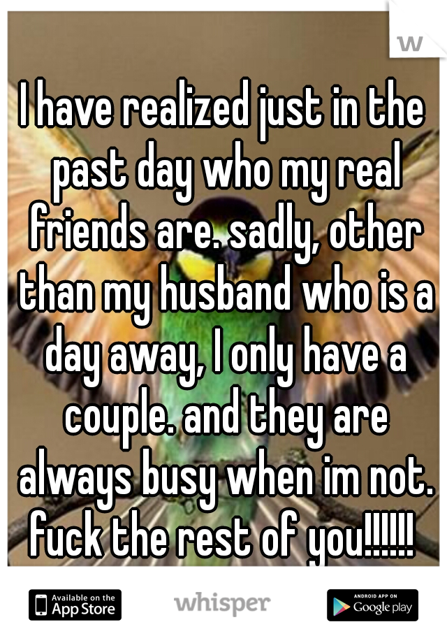 I have realized just in the past day who my real friends are. sadly, other than my husband who is a day away, I only have a couple. and they are always busy when im not. fuck the rest of you!!!!!!