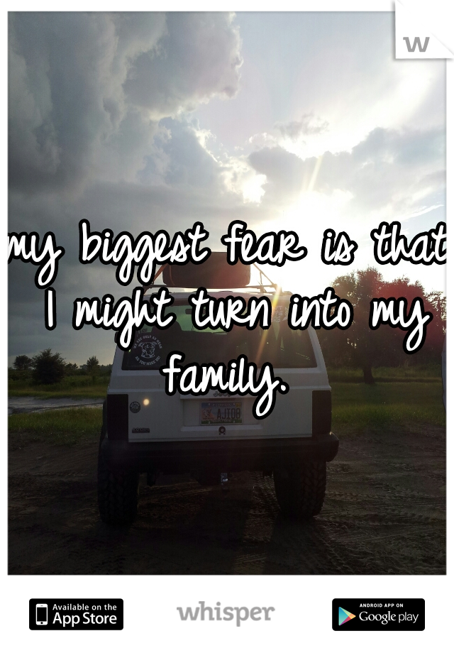 my biggest fear is that I might turn into my family.