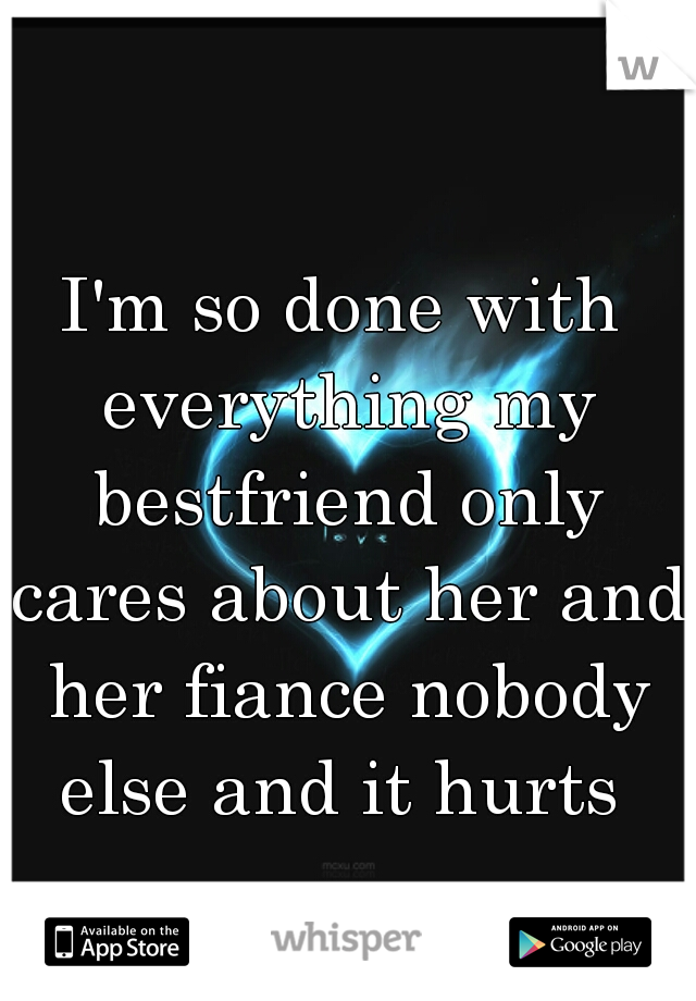 I'm so done with everything my bestfriend only cares about her and her fiance nobody else and it hurts