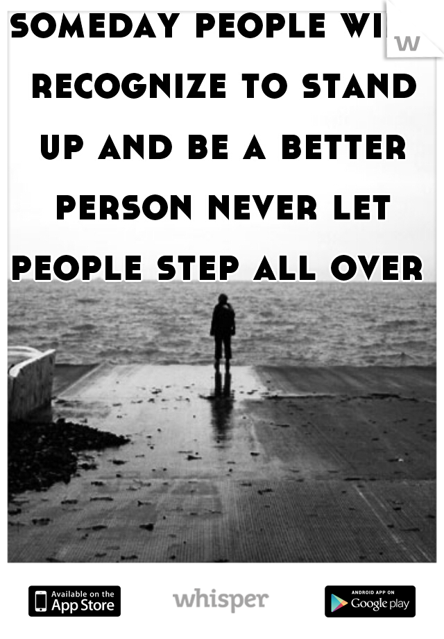 someday people will recognize to stand up and be a better person never let people step all over u