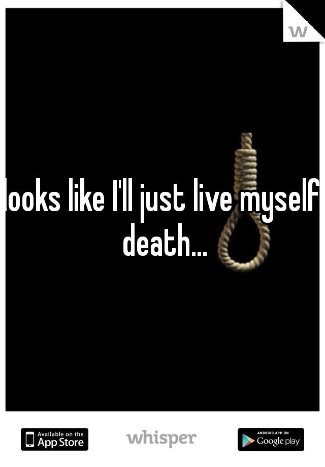 looks like I'll just live myself death...