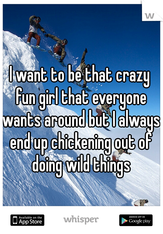 I want to be that crazy fun girl that everyone wants around but I always end up chickening out of doing wild things