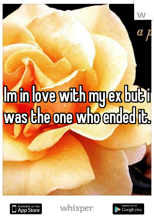Im in love with my ex but i was the one who ended it.