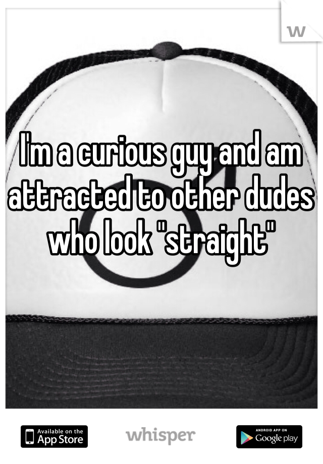 "I'm a curious guy and am attracted to other dudes who look ""straight"""