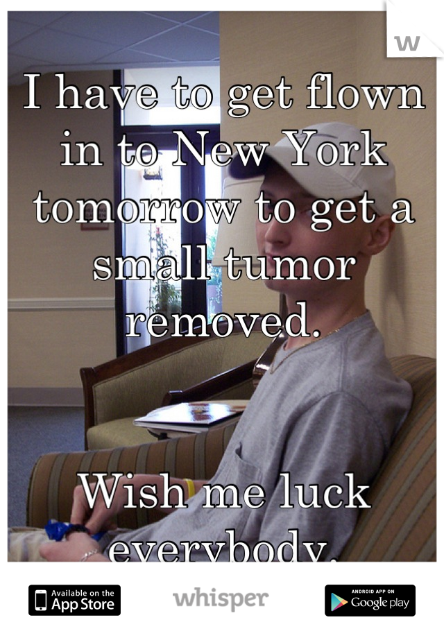 I have to get flown in to New York tomorrow to get a small tumor removed.    Wish me luck everybody.