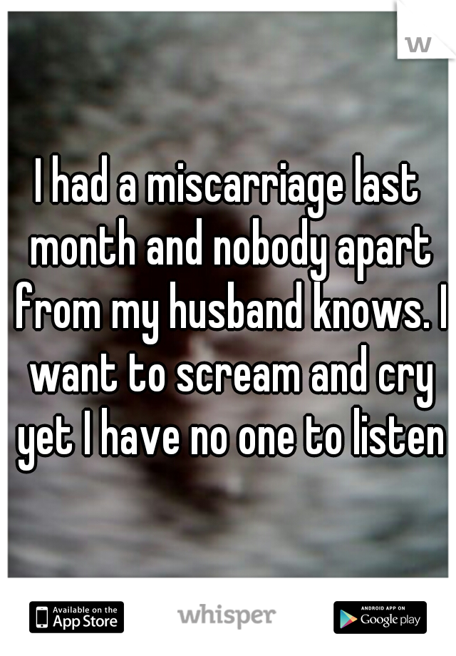 I had a miscarriage last month and nobody apart from my husband knows. I want to scream and cry yet I have no one to listen