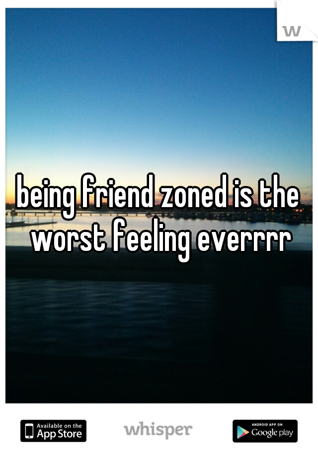 being friend zoned is the worst feeling everrrr