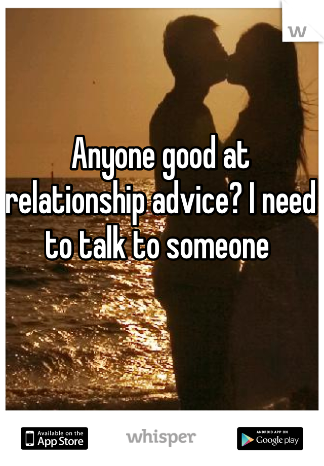 Anyone good at relationship advice? I need to talk to someone