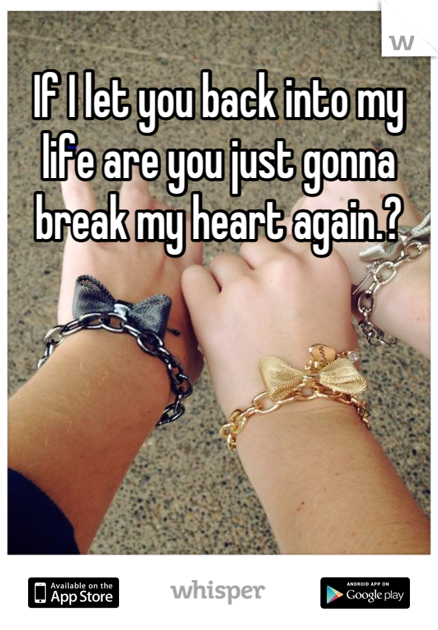 If I let you back into my life are you just gonna break my heart again.?