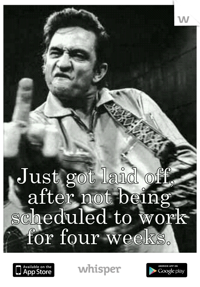 Just got laid off, after not being scheduled to work for four weeks.