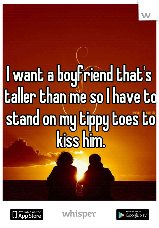 I want a boyfriend that's taller than me so I have to stand on my tippy toes to kiss him.