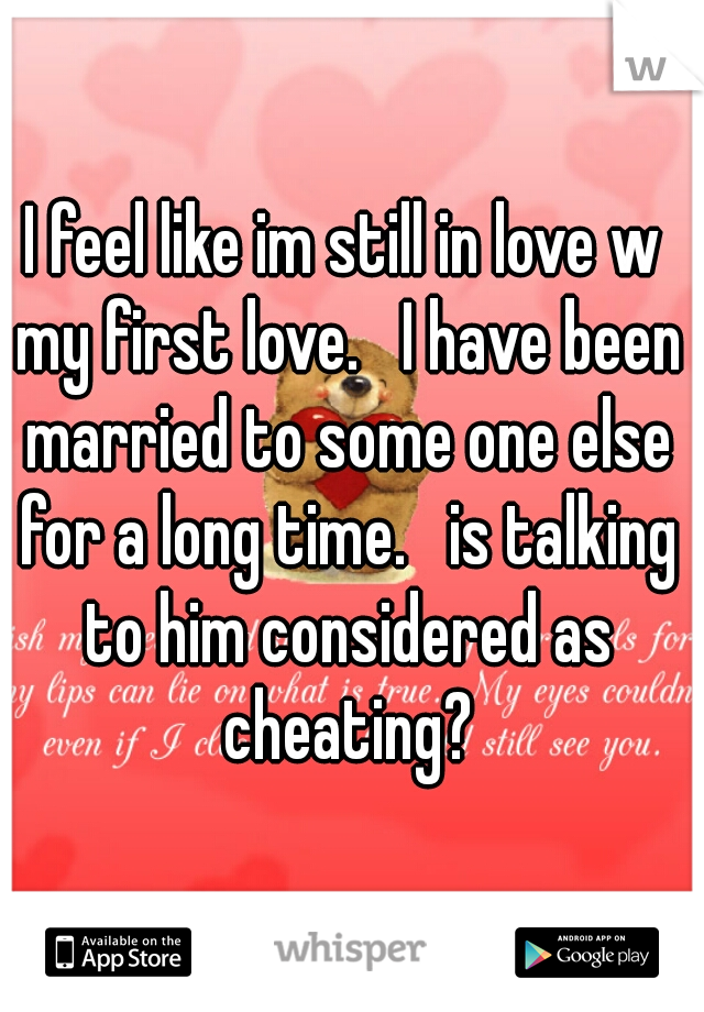 I feel like im still in love w my first love.   I have been married to some one else for a long time.   is talking to him considered as cheating?