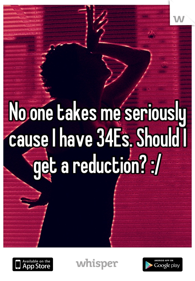 No one takes me seriously cause I have 34Es. Should I get a reduction? :/