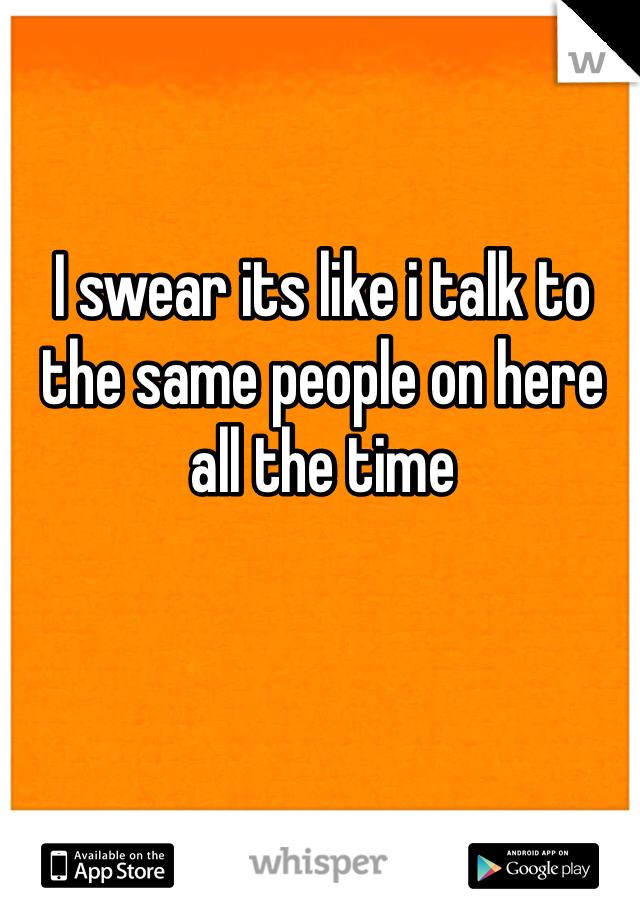 I swear its like i talk to the same people on here all the time