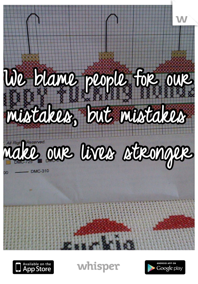 We blame people for our mistakes, but mistakes make our lives stronger