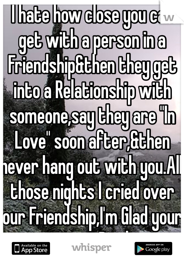 "I hate how close you can get with a person in a Friendship&then they get into a Relationship with someone,say they are ""In Love"" soon after,&then never hang out with you.All those nights I cried over our Friendship,I'm Glad your moving.Bitch."
