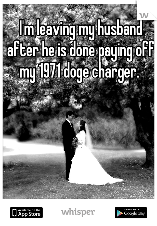 I'm leaving my husband after he is done paying off my 1971 doge charger.