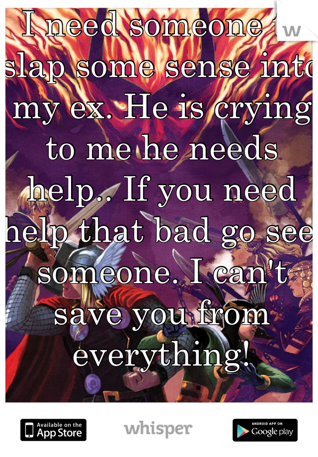 I need someone to slap some sense into my ex. He is crying to me he needs help.. If you need help that bad go see someone. I can't save you from everything!