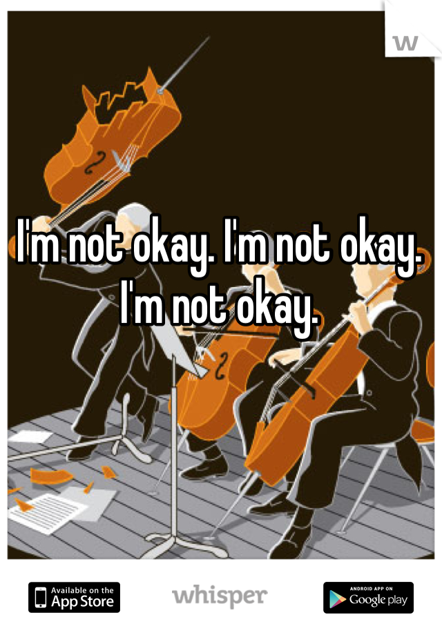 I'm not okay. I'm not okay. I'm not okay.