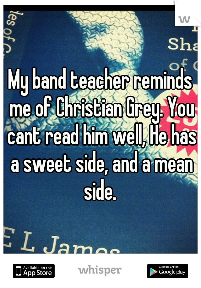 My band teacher reminds me of Christian Grey. You cant read him well, He has a sweet side, and a mean side.