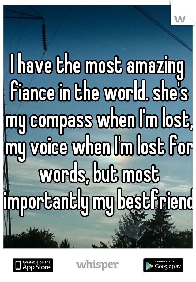 I have the most amazing fiance in the world. she's my compass when I'm lost, my voice when I'm lost for words, but most importantly my bestfriend