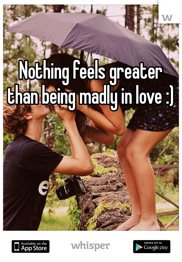 Nothing feels greater than being madly in love :)