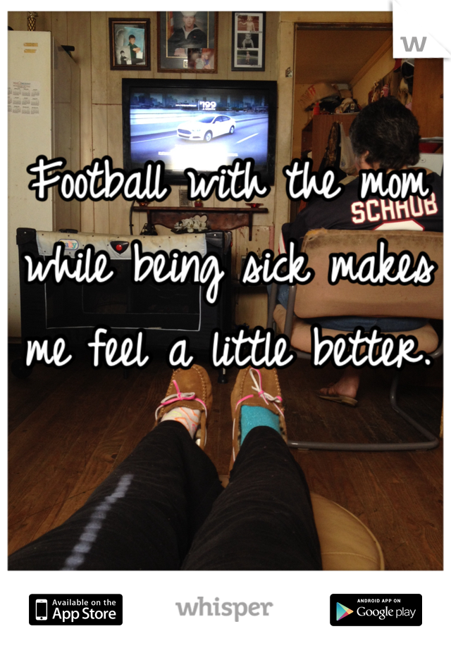Football with the mom while being sick makes me feel a little better.