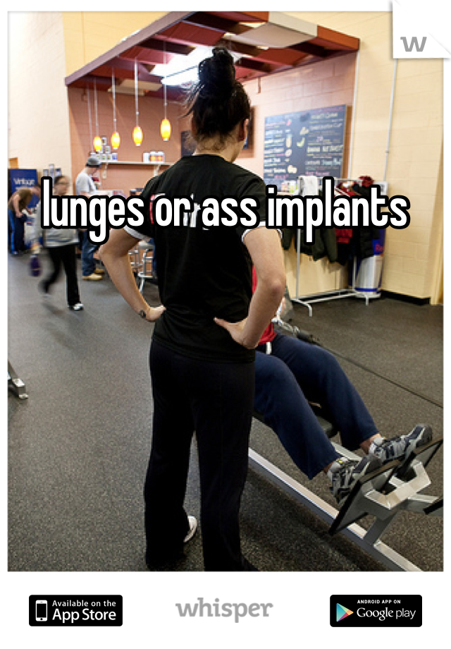 lunges or ass implants
