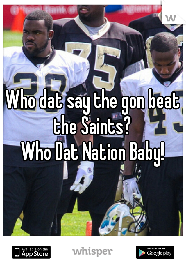 Who dat say the gon beat the Saints?  Who Dat Nation Baby!