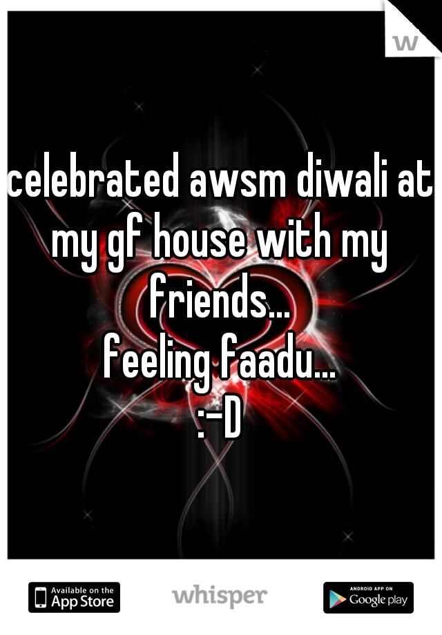 celebrated awsm diwali at my gf house with my friends... feeling faadu...  :-D