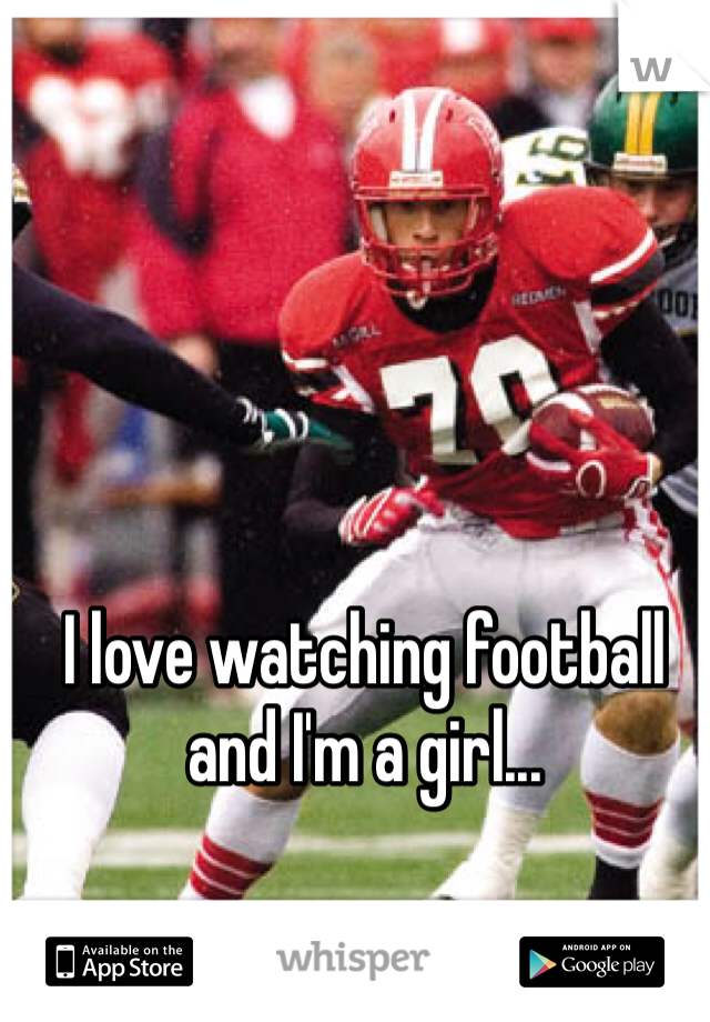 I love watching football and I'm a girl...