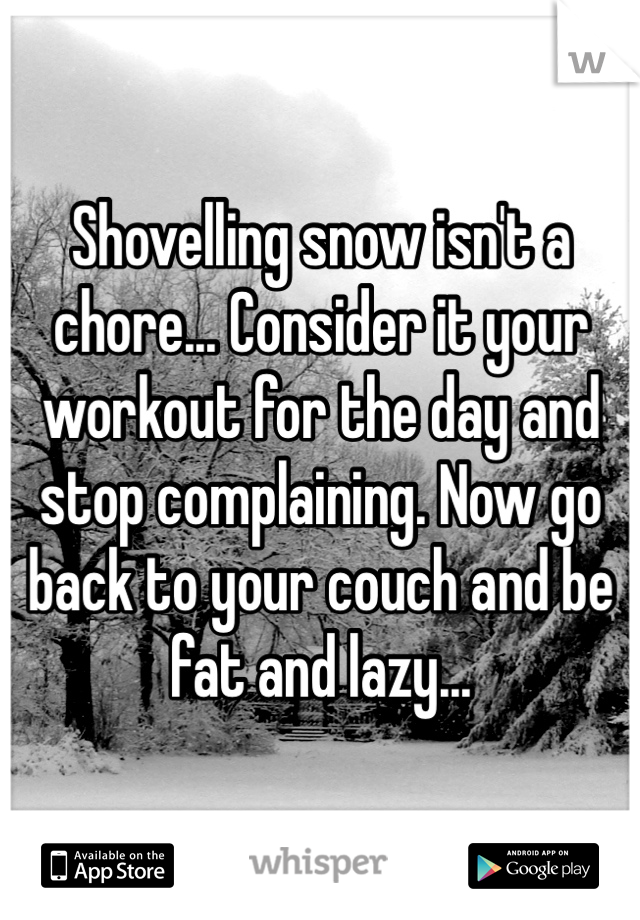 Shovelling snow isn't a chore... Consider it your workout for the day and stop complaining. Now go back to your couch and be fat and lazy...