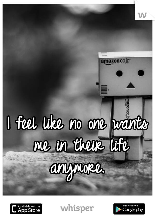 I feel like no one wants me in their life anymore.